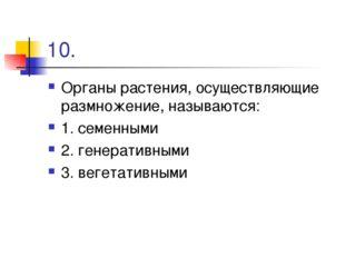 10. Органы растения, осуществляющие размножение, называются: 1. семенными 2.