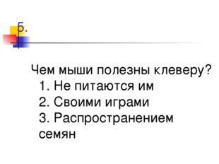 5. Чем мыши полезны клеверу? 1. Не питаются им 2. Своими играми 3. Распростра