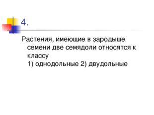 4. Растения, имеющие в зародыше семени две семядоли относятся к классу 1) одн