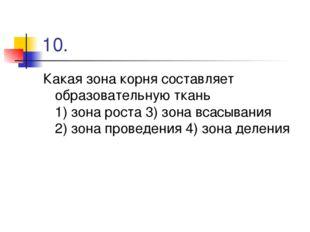 10. Какая зона корня составляет образовательную ткань 1) зона роста 3) зона в