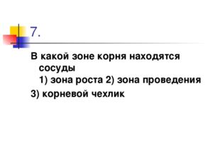 7. В какой зоне корня находятся сосуды 1) зона роста 2) зона проведения 3) ко