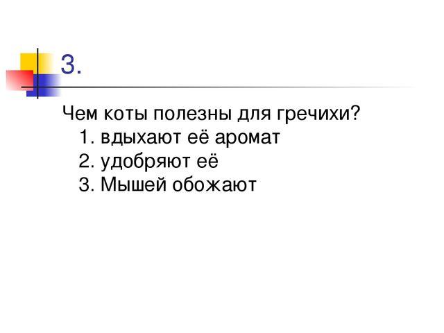 3. Чем коты полезны для гречихи? 1. вдыхают её аромат 2. удобряют её 3. Мышей...