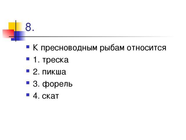 8. К пресноводным рыбам относится 1. треска 2. пикша 3. форель 4. скат
