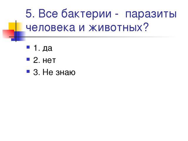 5. Все бактерии - паразиты человека и животных? 1. да 2. нет 3. Не знаю