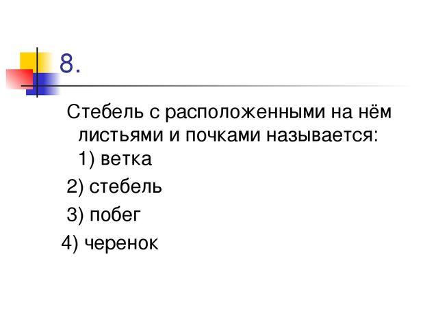 8. Стебель с расположенными на нём листьями и почками называется: 1) ветка 2)...
