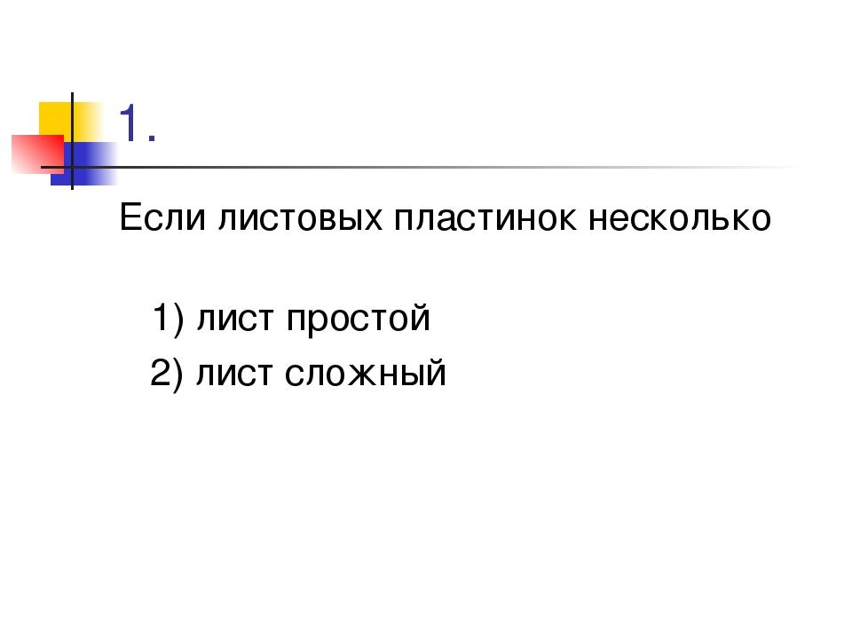 1. Если листовых пластинок несколько 1) лист простой 2) лист сложный