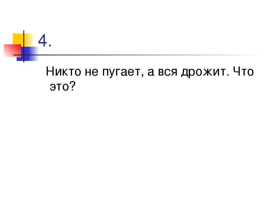 4. Никто не пугает, а вся дрожит. Что это?