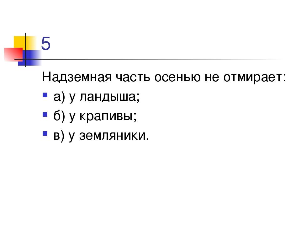 5 Надземная часть осенью не отмирает: а) у ландыша; б) у крапивы; в) у землян...