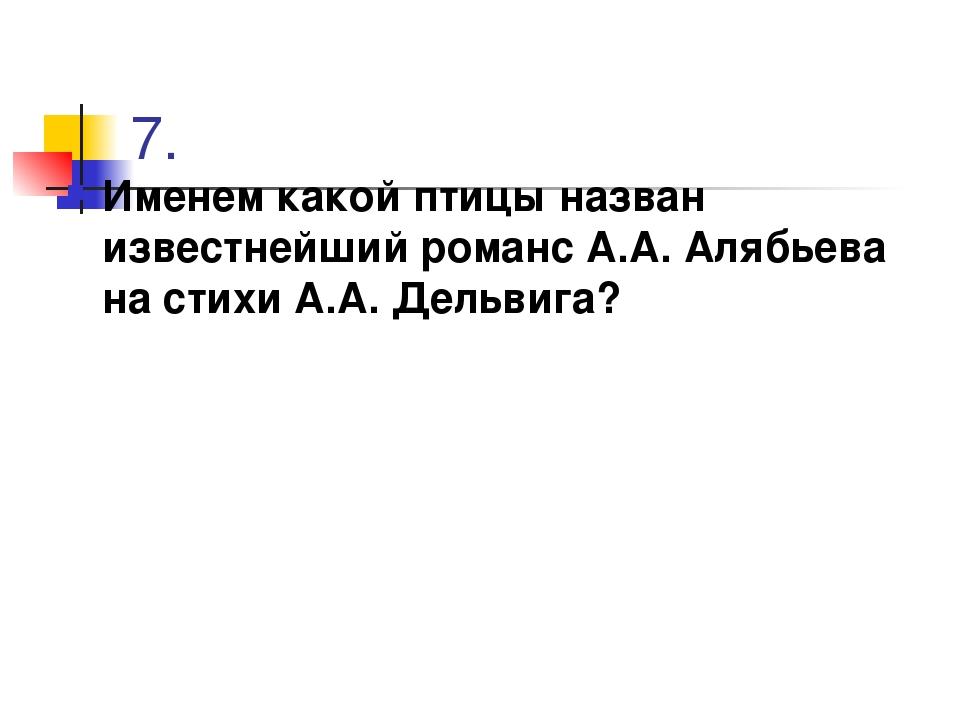 7. Именем какой птицы назван известнейший романс А.А. Алябьева на стихи А.А....