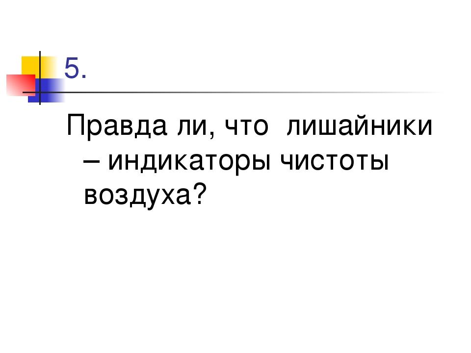 5. Правда ли, что лишайники – индикаторы чистоты воздуха?