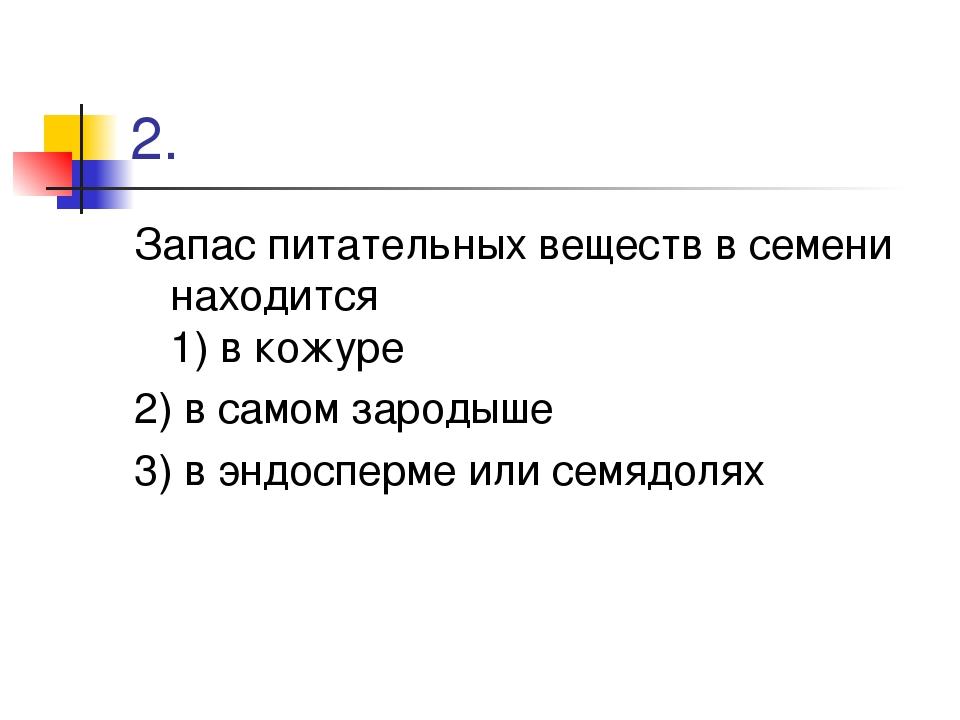 2. Запас питательных веществ в семени находится 1) в кожуре 2) в самом зароды...