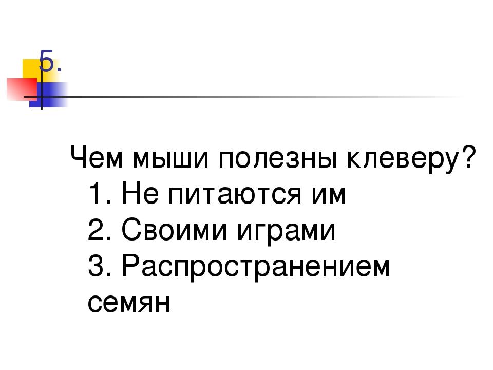 5. Чем мыши полезны клеверу? 1. Не питаются им 2. Своими играми 3. Распростра...