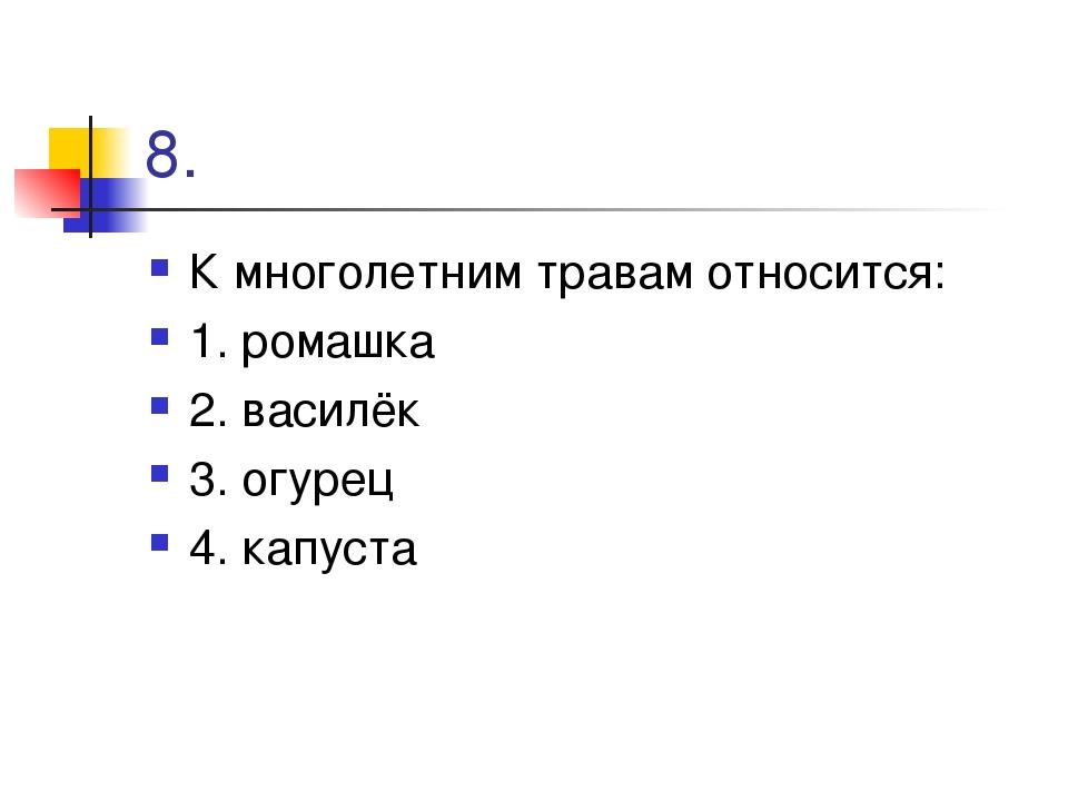8. К многолетним травам относится: 1. ромашка 2. василёк 3. огурец 4. капуста