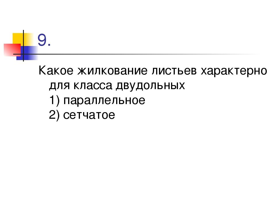 9. Какое жилкование листьев характерно для класса двудольных 1) параллельное...