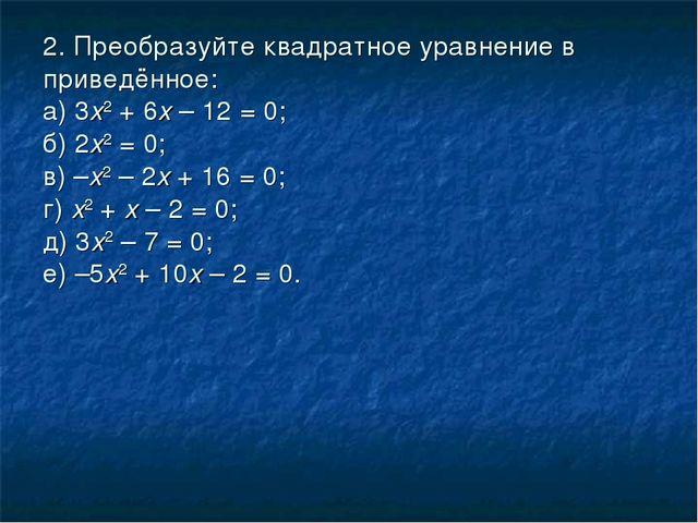 2. Преобразуйте квадратное уравнение в приведённое: а) 3х2 + 6х – 12 = 0;...