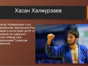 Хасан Халмурзаев 3. Хасан Халмурзаев стал олимпийским чемпионом Рио в дзюдо в