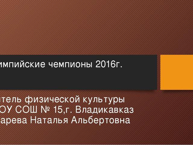 Олимпийские чемпионы 2016г. Учитель физической культуры МБОУ СОШ № 15,г. Влад...