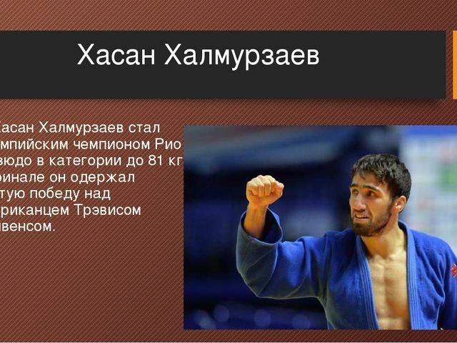 Хасан Халмурзаев 3. Хасан Халмурзаев стал олимпийским чемпионом Рио в дзюдо в...