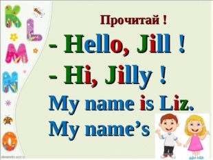 Прочитай ! - Hello, Jill ! - Hi, Jilly ! My name is Liz. My name's Lizzy.