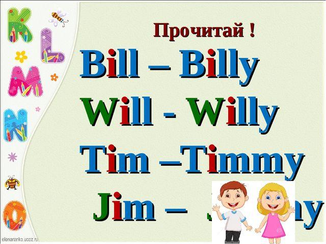 Прочитай ! Bill – Billy Will - Willy Tim –Timmy Jim – Jimmy