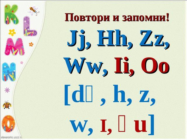 Повтори и запомни! Jj, Hh, Zz, Ww, Ii, Oo [dʒ, h, z, w, I, əu]