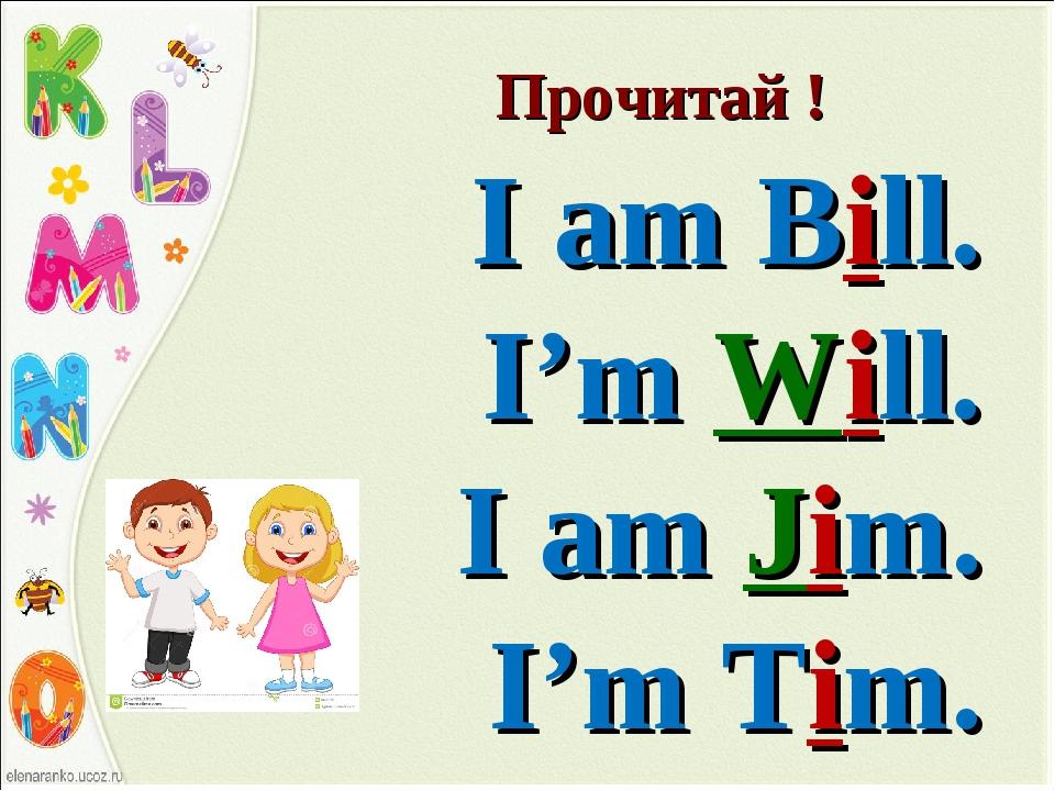 Прочитай ! I am Bill. I'm Will. I am Jim. I'm Tim.
