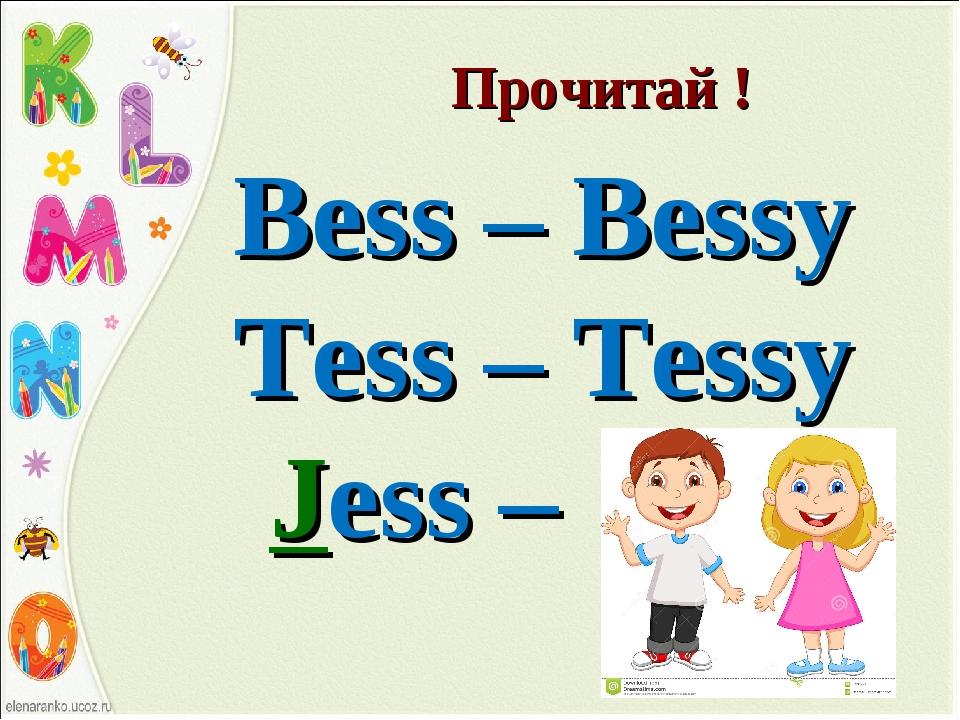 Прочитай ! Bess – Bessy Tess – Tessy Jess – Jessy