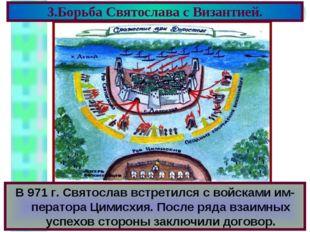 3.Борьба Святослава с Византией. В 971 г. Святослав встретился с войсками им-
