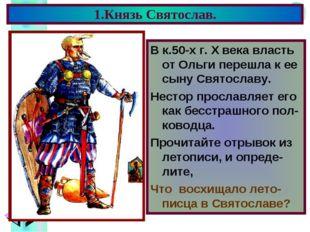1.Князь Святослав. В к.50-х г. X века власть от Ольги перешла к ее сыну Свято