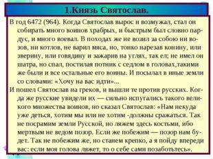 1.Князь Святослав. В год 6472 (964). Когда Святослав вырос и возмужал, стал о