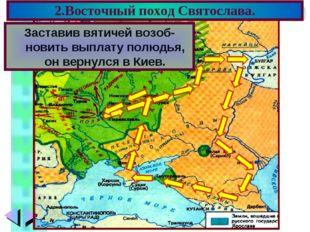 2.Восточный поход Святослава. В 964 г. Святослав пошел на вятичей. Подчинив и