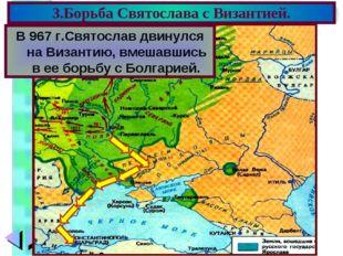 3.Борьба Святослава с Византией. В 967 г.Святослав двинулся на Византию, вмеш