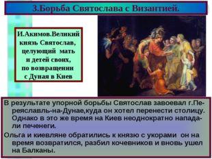 3.Борьба Святослава с Византией. В результате упорной борьбы Святослав завоев