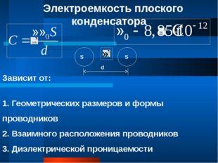 Электроемкость плоского конденсатора d S S Зависит от: 1. Геометрических разм