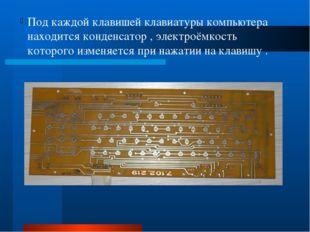 Под каждой клавишей клавиатуры компьютера находится конденсатор , электроёмк