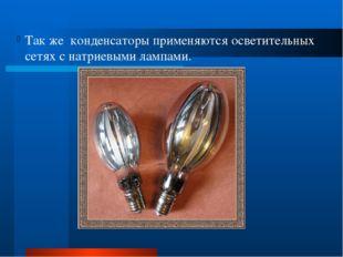 Так же конденсаторы применяются осветительных сетях с натриевыми лампами.