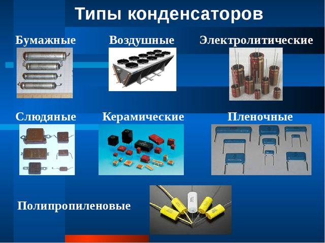Типы конденсаторов Бумажные Воздушные Электролитические Слюдяные Керамические...