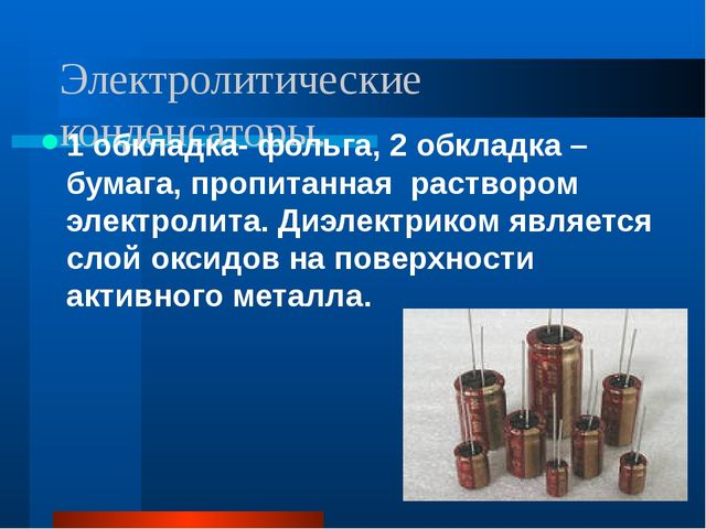 Электролитические конденсаторы. 1 обкладка- фольга, 2 обкладка – бумага, проп...