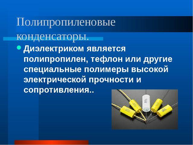 Полипропиленовые конденсаторы. Диэлектриком является полипропилен, тефлон или...
