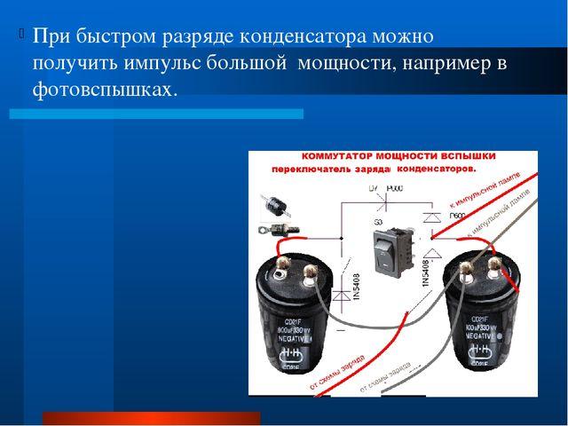 При быстром разряде конденсатора можно получить импульс большой мощности, на...