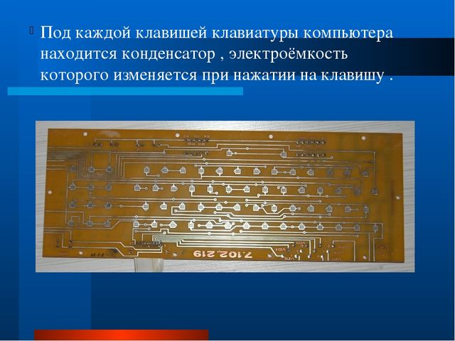 Под каждой клавишей клавиатуры компьютера находится конденсатор , электроёмк...