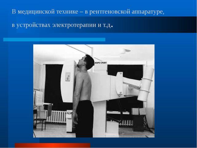 В медицинской технике – в рентгеновской аппаратуре, в устройствах электротера...