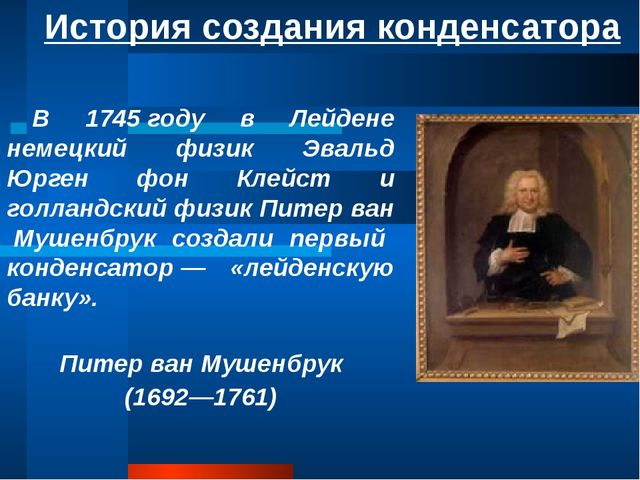 История создания конденсатора В 1745году в Лейдене немецкий физик Эвальд Юрг...