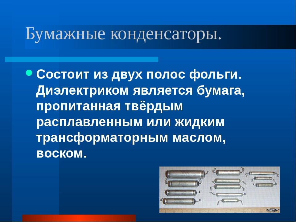 Бумажные конденсаторы. Состоит из двух полос фольги. Диэлектриком является бу...