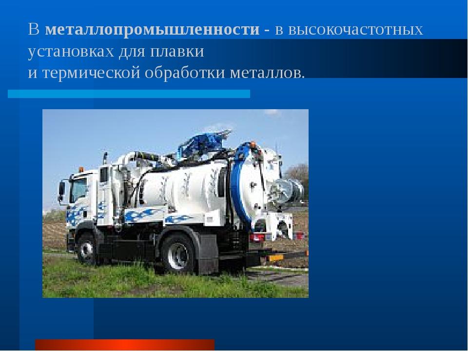 Вметаллопромышленности- в высокочастотных установках для плавки и термическ...
