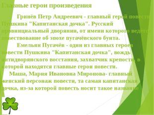Главные герои произведения Гринёв Петр Андреевич - главный герой повести Пу