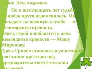 Гринёв Пётр Андреевич Но в шестнадцать лет судьба Гринёва круто переменилас
