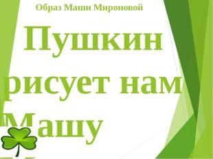 Образ Маши Мироновой Пушкин рисует нам Машу Миронову простой и незаметной,