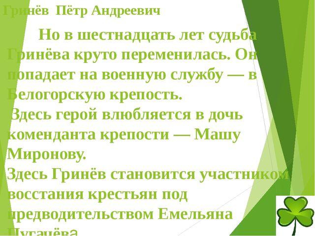 Гринёв Пётр Андреевич Но в шестнадцать лет судьба Гринёва круто переменилас...