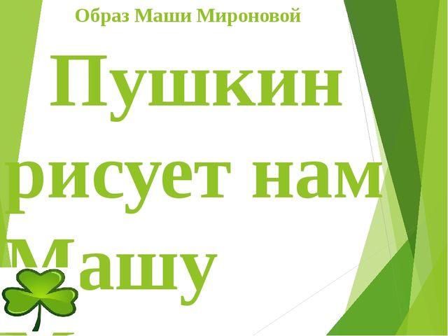 Образ Маши Мироновой Пушкин рисует нам Машу Миронову простой и незаметной,...